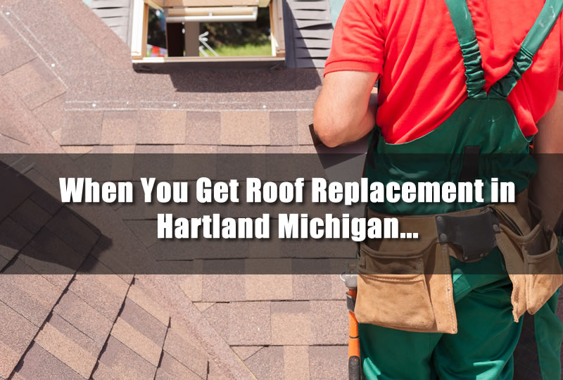 When You Get Roof Replacement in Hartland Michigan...
