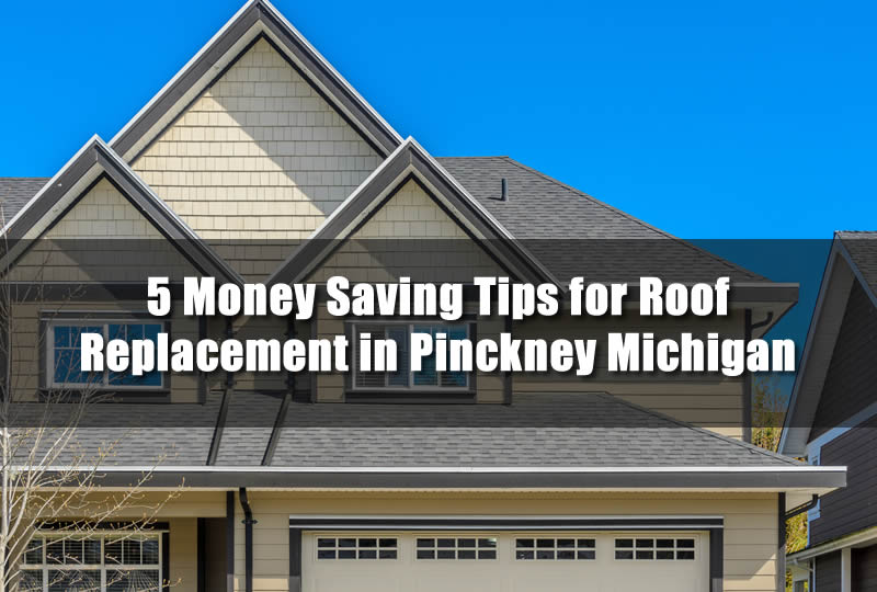 5 Money Saving Tips for Roof Replacement in Pinckney Michigan