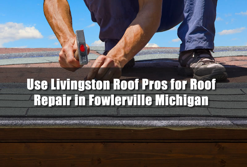 Use Livingston Roof Pros for Roof Repair in Fowlerville Michigan