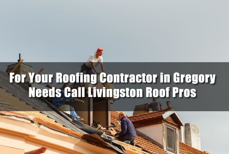 For Your Roofing Contractor in Gregory Needs Call Livingston Roof Pros