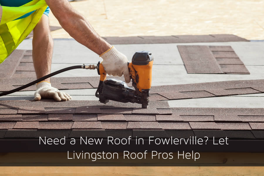 Need a New Roof in Fowlerville? Let Livingston Roof Pros Help