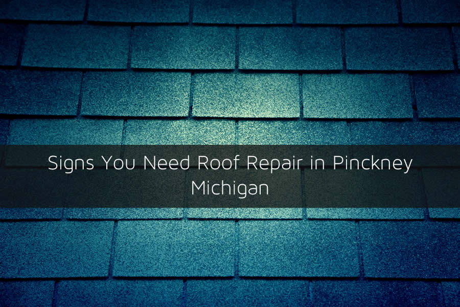 Signs You Need Roof Repair in Pinckney Michigan