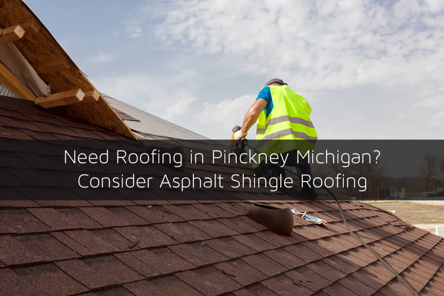 Need Roofing in Pinckney Michigan? Consider Asphalt Shingle Roofing