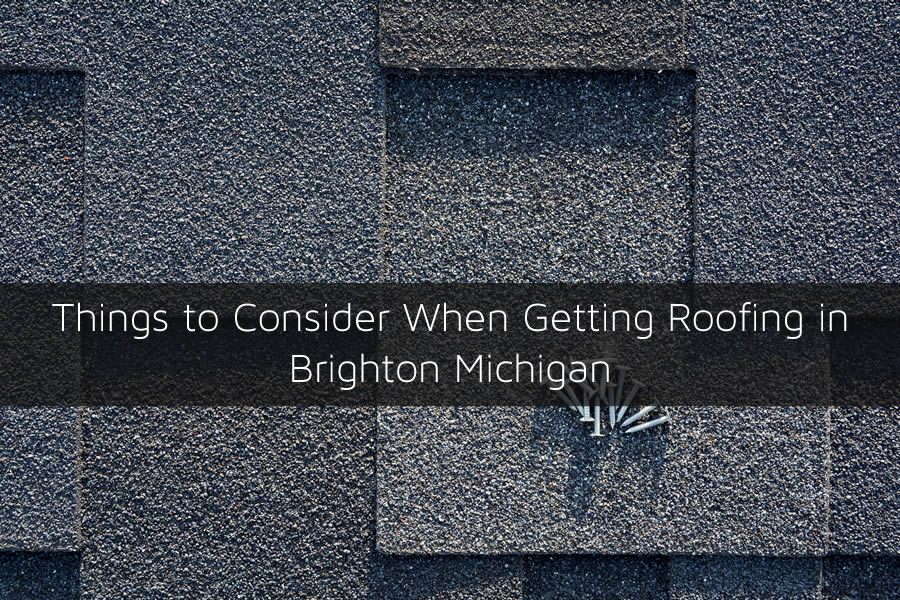 Things to Consider When Getting Roofing in Brighton Michigan