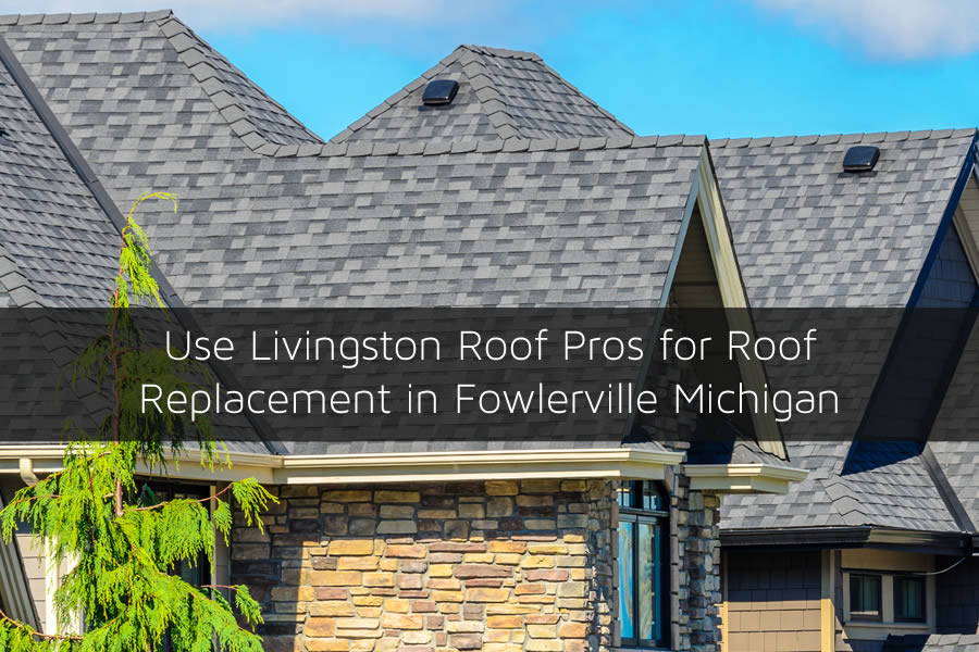 Use Livingston Roof Pros for Roof Replacement in Fowlerville Michigan