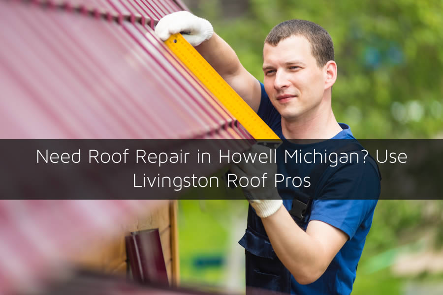 Need Roof Repair in Howell Michigan? Use Livingston Roof Pros