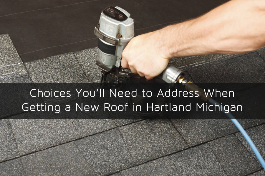 Choices You'll Need to Address When Getting a New Roof in Hartland Michigan