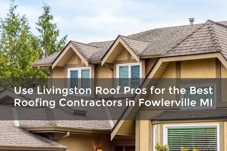Use Livingston Roof Pros for the Best Roofing Contractors in Fowlerville MI