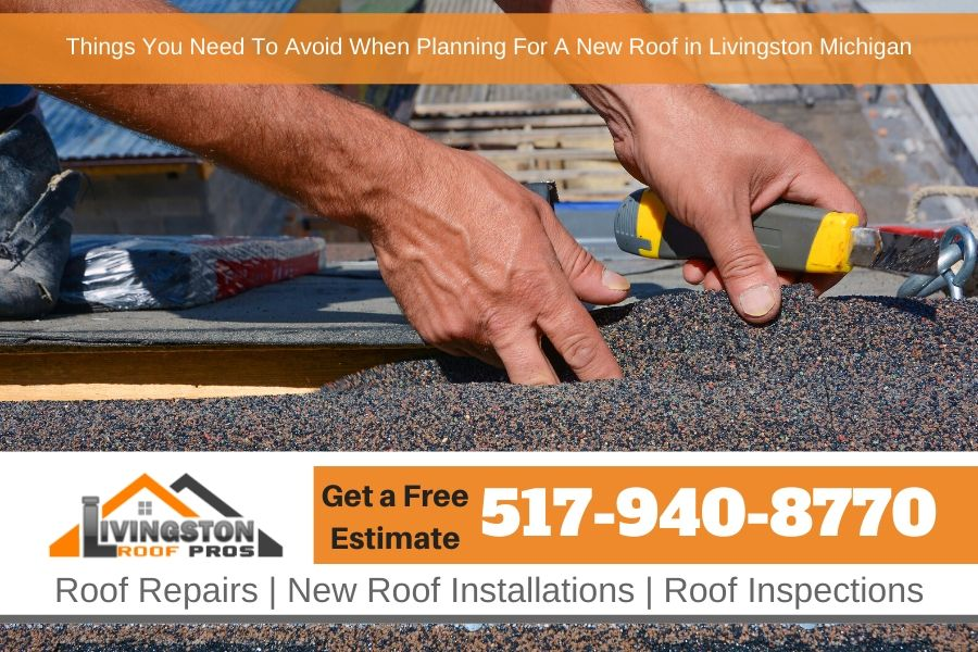Things You Need To Avoid When Planning For A New Roof in Livingston Michigan